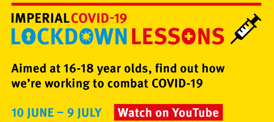 Imperial COVID-19 Lockdown Lessons: Aimed at 16-18 year olds, find out how we're working to combat COVID-19. 10 June to 9 July. Watch on YouTube.